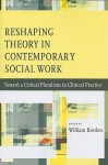 Reshaping Theory in Contemporary Social Work: Toward a Critical Pluralism in Clinical Practice - William Borden