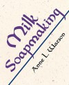 Milk Soapmaking: The Smart and Simple Guide to Making Lovely Milk Soap from Scratch with Cow Milk, Goat Milk, Buttermilk, Cream, Coconut Milk, or Any Other Animal or Plant Milk - Anne L. Watson