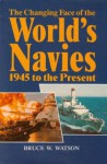 The Changing Face Of The World's Navies: 1945 To The Present - Bruce W. Watson