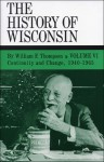 The History of Wisconsin, Volume VI, Continuity and Change, 1940-1965 - William F. Thompson