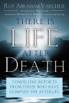 There Is Life After Death: Compelling Reports from Those Who Have Glimpsed the Afterlife - Roy Abraham Varghese, Raymond Moody