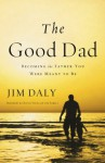 The Good Dad: Becoming the Father You Were Meant to Be - James Daly
