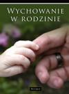 Wychowanie w rodzinie - Elżbieta Sujak, Wanda Półtawska, Włodzimierz Fijałkowski, Maria Braun-Gałkowska, Józefa Hennelowa