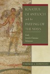 Ignatius of Antioch and the Parting of the Ways: Early Jewish-Christian Relations - Thomas Arthur Robinson