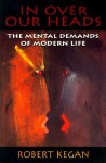 In Over Our Heads: The Mental Demands of Modern Life - Robert Kegan
