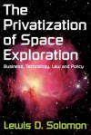 The Privatization of Space Exploration: Business, Technology, Law and Policy - Lewis D. Solomon