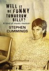 Will It Be Funny Tomorrow, Billy?: Misadventures In Music - Stephen Cummings
