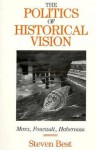 The Politics of Historical Vision: Marx, Foucault, Habermas - S.D. Best, Douglas M. Kellner, Steven Best