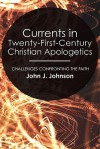 Currents In Twenty First Century Christian Apologetics: Challenges Confronting The Faith - John J. Johnson