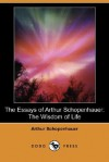 The Essays of Arthur Schopenhauer: The Wisdom of Life (Dodo Press) - Arthur Schopenhauer, T. Bailey Saunders