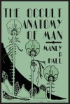 The Occult Anatomy of Man; To Which Is Added a Treatise on Occult Masonry - Manly P. Hall
