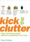 Kick the Clutter: Clear Out Excess Stuff Without Losing What You Love - Ellen Phillips