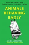 Animals Behaving Badly: Boozing Bees, Cheating Chimps, Dogs with Guns, and Other Beastly True Tales - Linda Lombardi