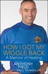 How I Got My Wiggle Back: A Memoir of Healing - Anthony Field, Greg Truman