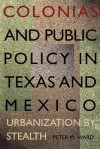 Colonias and Public Policy in Texas and Mexico: Urbanization by Stealth - Peter M. Ward
