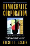 The Democratic Corporation: A Radical Prescription for Recreating Corporate America and Rediscovering Success - Russell L. Ackoff