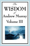 The Wisdom of Andrew Murray Vol. III: Absolute Surrender, the Master's Indwelling, and the Prayer Life - Andrew Murray