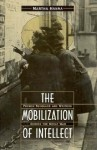 The Mobilization of Intellect: French Scholars and Writers During the Great War - Martha Hanna