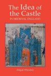The Idea Of The Castle In Medieval England - Abigail Wheatley
