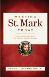 Meeting St. Mark Today: Understanding the Man, His Mission, and His Message - Daniel J. Harrington S.J.