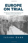 Europe on Trial: The Story of Collaboration, Resistance, and Retribution during World War II - Istvan Deak, Norman M. Naimark