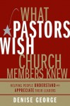What Pastors Wish Church Members Knew: Helping People Understand and Appreciate Their Leaders - Denise George