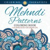 Mehndi Patterns Coloring Book - Coloring Book For Grown Ups (Mehndi Pattern and Art Book Series) - Coloring Therapist