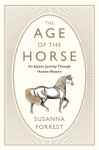 The Age of the Horse: An Equine Journey Through Human History - Susanna Forrest