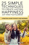 Happiness : 25 Simple techniques to create lasting happiness, joy and fulfillment: A practical guide to boost your happiness (mindfullness,meditation,stress,self help,motivational,positive,emotional) - David James