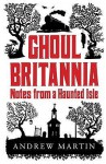 Ghoul Britannia: Notes On A Haunted Isle - Andrew Martin
