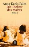 Die Töchter des Malers: Roman - Anna-Karin Palm, Verena Reichel