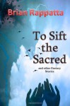 To Sift the Sacred, and Other Fantasy Stories - Brian Rappatta
