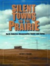 Silent Towns on the Prairie: North Dakota's Disappearing Towns and Farms - Ken C. Brovald