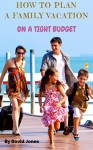 How To Plan A Family Vacation On A Tight Budget. - David jones