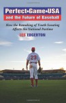 Perfect Game USA and the Future of Baseball: How the Remaking of Youth Scouting Affects the National Pastime - Les Edgerton, Wally Lubanski
