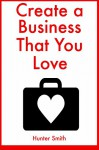 Create a Business That You Love: (2 Book Bundle) - Hunter Smith