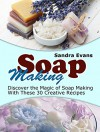 Soap Making: Discover the Magic of Soap Making With These 30 Creative Recipes (Soap Making, Soap Making Books, Soap Making Business) - Sandra Evans