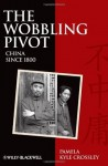 The Wobbling Pivot, China since 1800: An Interpretive History - Pamela Kyle Crossley