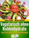 Vegetarisch ohne Kohlenhydrate: Low Carb Gemüse und Salat Rezepte zum Abnehmen (Diät Rezepte) (German Edition) - Andrea Fischer, Michael Schneider, Diet Guru