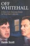 Off Whitehall: A View from Downing Street by Tony Blair's Advisor - Derek Scott