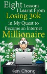 Eight Lessons I Learnt From Losing 30k in My Quest to Become an Internet Millionaire - Ken Chong
