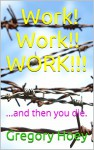 Work! Work!! WORK!!!: ...and then you die. - Gregory Hoey