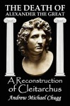 The Death of Alexander the Great: A Reconstruction of Cleitarchus - Andrew Chugg