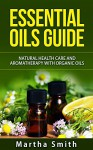Essential Oils Guide: Natural Health Care and Aromatherapy With Organic Oils - Martha Smith