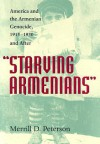 Starving Armenians: America and the Armenian Genocide, 1915-1930 and After - Merrill D. Peterson