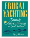 Frugal Yachting: Family Adventuring in Small Sailboats - Larry Brown