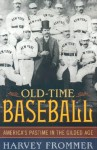 Old Time Baseball: America's Pastime In The Gilded Age - Harvey Frommer