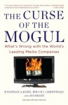 The Curse of the Mogul: What's Wrong with the World's Leading Media Companies - Jonathan A. Knee, Bruce C. Greenwald