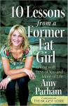 10 Lessons from a Former Fat Girl: Living with Less of You and More of Life - Amy Parham