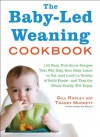 The Baby-Led Weaning Cookbook: 130 Easy, Nutritious Recipes That Will Help Your Baby Learn to Eat (and Love!) a Variety of Solid Foods-and That the Whole Family Will Enjoy - Tracey Murkett, Gill Rapley